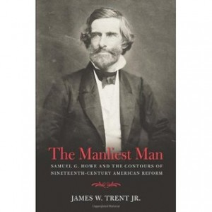 The Manliest Man: Samuel G. Howe and the Contours of Nineteenth-Century American Reform by James W. Trent